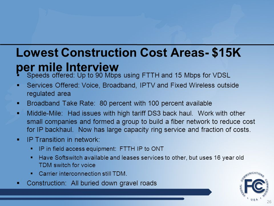 Lowest Construction Cost Areas- $15K per mile Interview  Speeds offered: Up to 90 Mbps using FTTH and 15 Mbps for VDSL  Services Offered: Voice, Broadband, IPTV and Fixed Wireless outside regulated area  Broadband Take Rate: 80 percent with 100 percent available  Middle-Mile: Had issues with high tariff DS3 back haul.