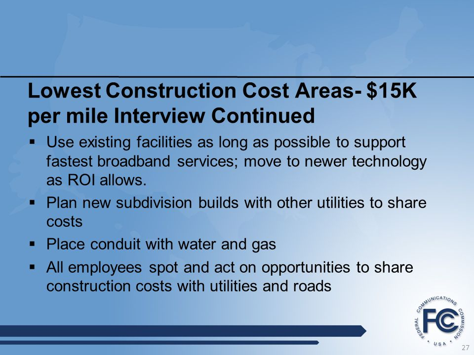 Lowest Construction Cost Areas- $15K per mile Interview Continued  Use existing facilities as long as possible to support fastest broadband services;