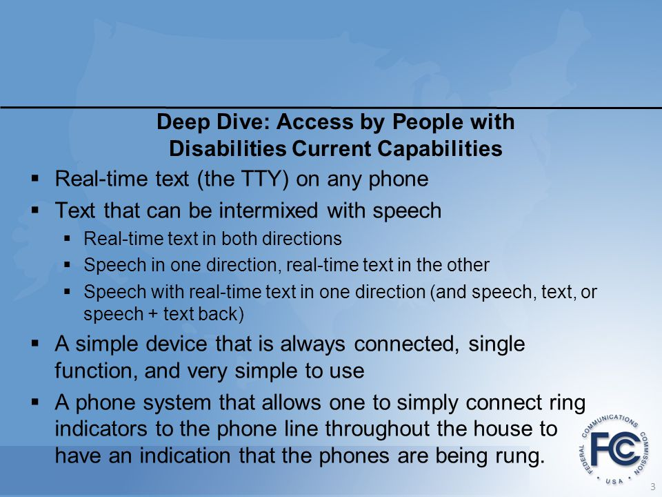 Deep Dive: Access by People with Disabilities Current Capabilities  Real-time text (the TTY) on any phone  Text that can be intermixed with speech  Real-time text in both directions  Speech in one direction, real-time text in the other  Speech with real-time text in one direction (and speech, text, or speech + text back)  A simple device that is always connected, single function, and very simple to use  A phone system that allows one to simply connect ring indicators to the phone line throughout the house to have an indication that the phones are being rung.