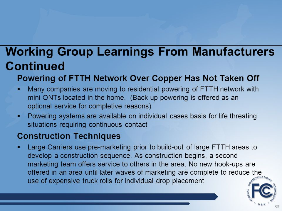 Working Group Learnings From Manufacturers Continued Powering of FTTH Network Over Copper Has Not Taken Off  Many companies are moving to residential powering of FTTH network with mini ONTs located in the home.