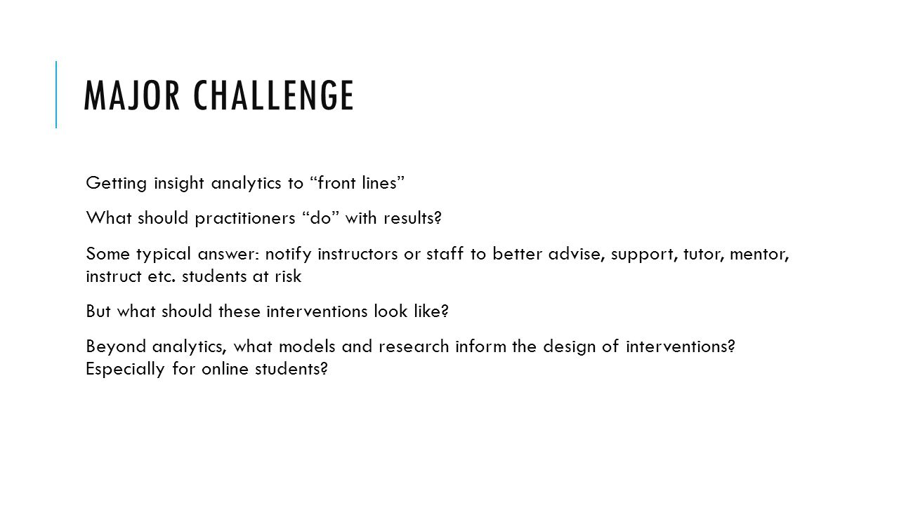 "MAJOR CHALLENGE Getting insight analytics to ""front lines"" What should practitioners ""do"" with results? Some typical answer: notify instructors or sta"