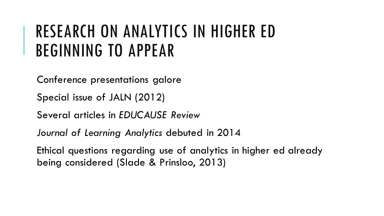 RESEARCH ON ANALYTICS IN HIGHER ED BEGINNING TO APPEAR Conference presentations galore Special issue of JALN (2012) Several articles in EDUCAUSE Revie