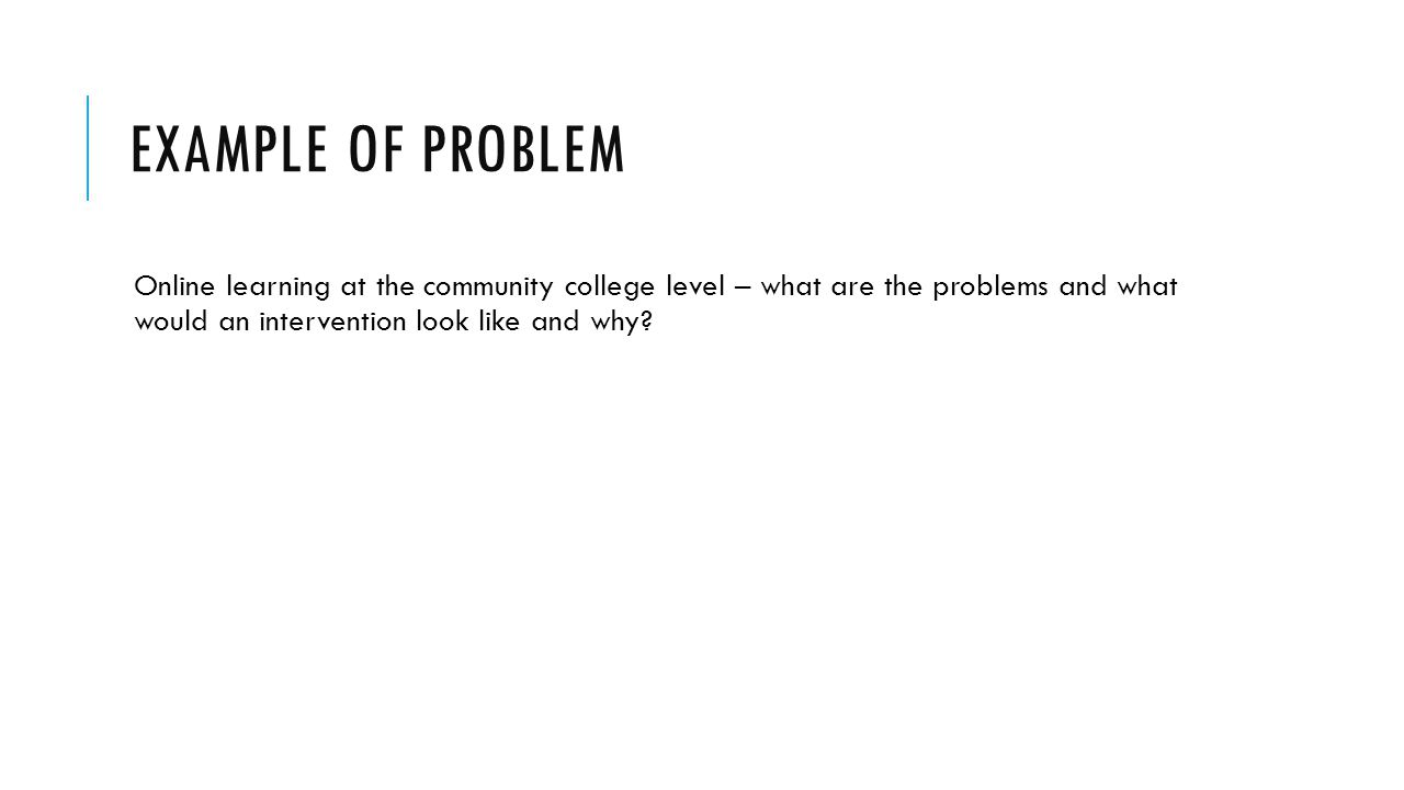 EXAMPLE OF PROBLEM Online learning at the community college level – what are the problems and what would an intervention look like and why?
