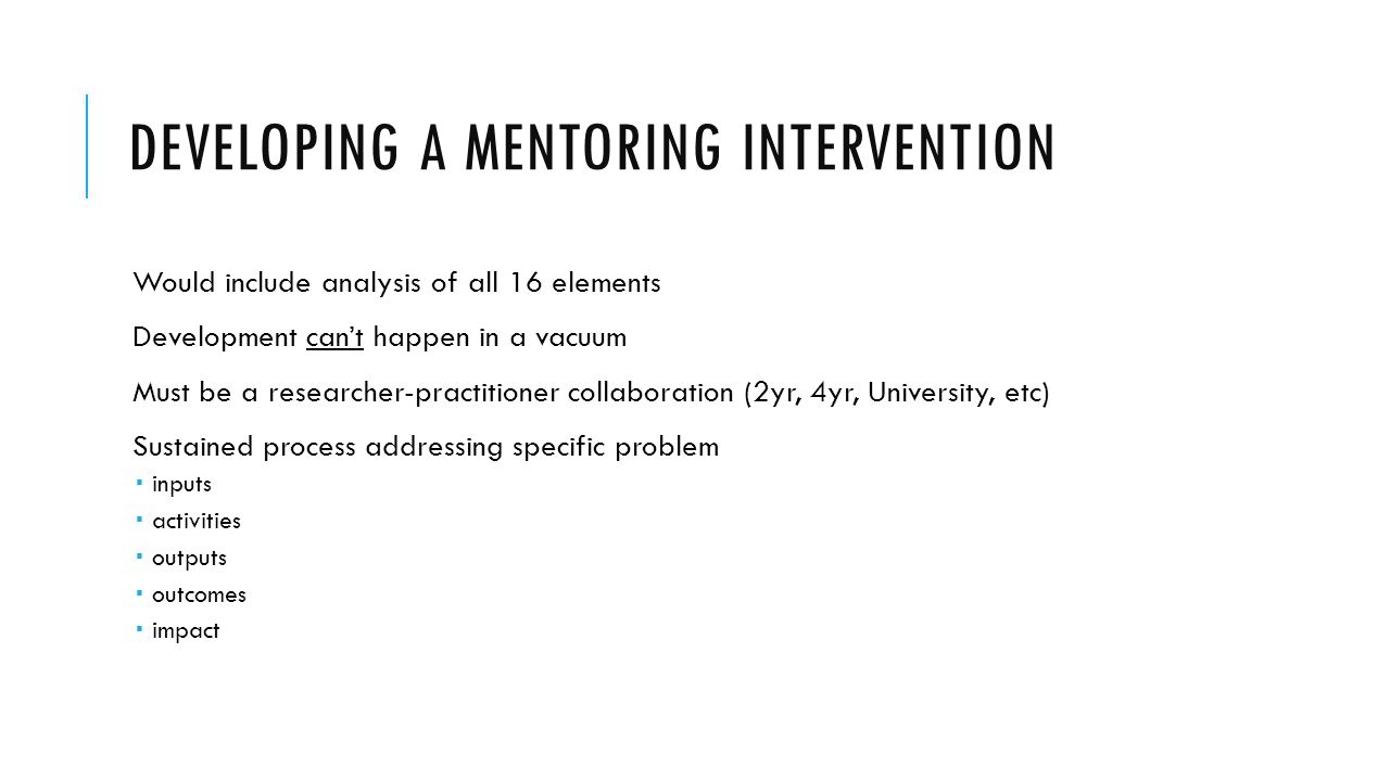 DEVELOPING A MENTORING INTERVENTION Would include analysis of all 16 elements Development can't happen in a vacuum Must be a researcher-practitioner c
