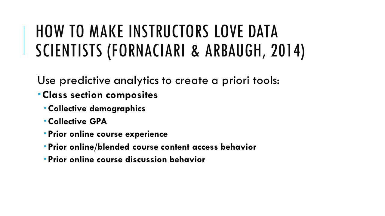 HOW TO MAKE INSTRUCTORS LOVE DATA SCIENTISTS (FORNACIARI & ARBAUGH, 2014) Use predictive analytics to create a priori tools:  Class section composite