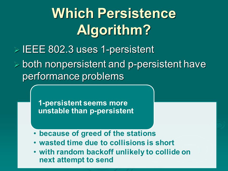 Which Persistence Algorithm?  IEEE 802.3 uses 1-persistent  both nonpersistent and p-persistent have performance problems because of greed of the st