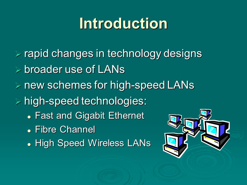 Introduction  rapid changes in technology designs  broader use of LANs  new schemes for high-speed LANs  high-speed technologies: Fast and Gigabit Ethernet Fast and Gigabit Ethernet Fibre Channel Fibre Channel High Speed Wireless LANs High Speed Wireless LANs