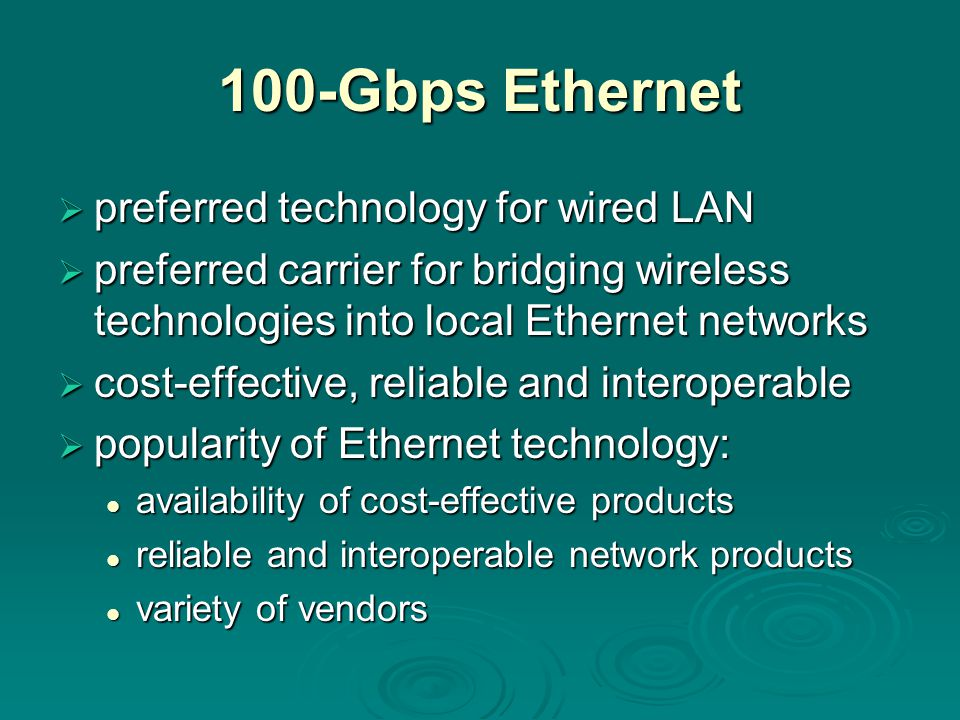 100-Gbps Ethernet  preferred technology for wired LAN  preferred carrier for bridging wireless technologies into local Ethernet networks  cost-effective, reliable and interoperable  popularity of Ethernet technology: availability of cost-effective products availability of cost-effective products reliable and interoperable network products reliable and interoperable network products variety of vendors variety of vendors