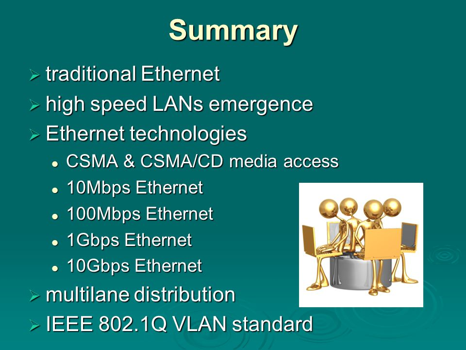 Summary  traditional Ethernet  high speed LANs emergence  Ethernet technologies CSMA & CSMA/CD media access CSMA & CSMA/CD media access 10Mbps Ethernet 10Mbps Ethernet 100Mbps Ethernet 100Mbps Ethernet 1Gbps Ethernet 1Gbps Ethernet 10Gbps Ethernet 10Gbps Ethernet  multilane distribution  IEEE 802.1Q VLAN standard
