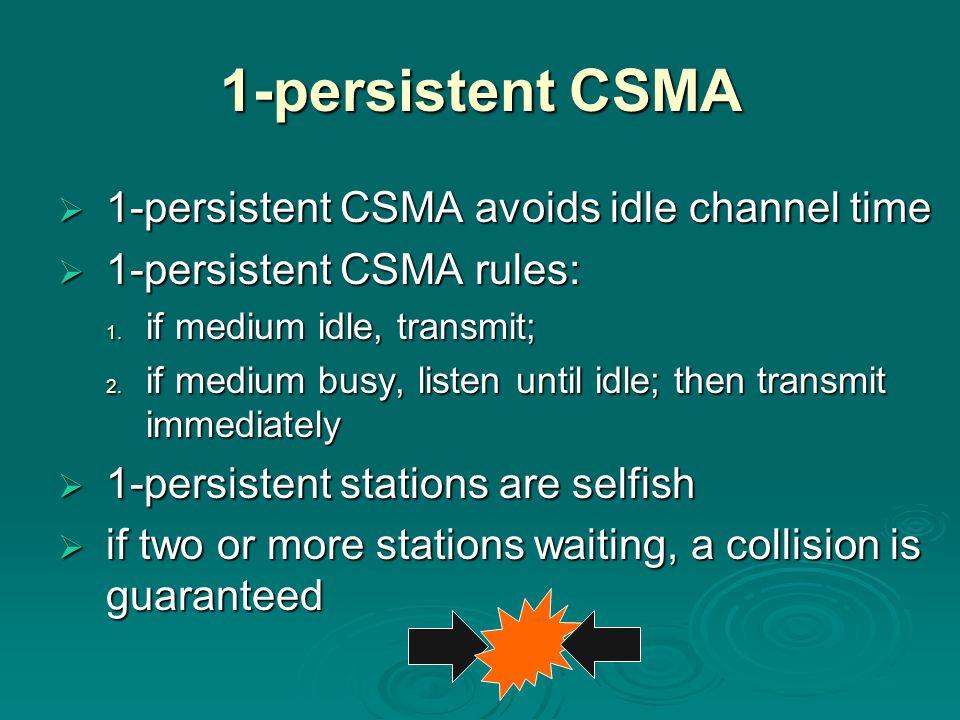 1-persistent CSMA  1-persistent CSMA avoids idle channel time  1-persistent CSMA rules:  1-persistent CSMA rules: 1. if medium idle, transmit; 2. i
