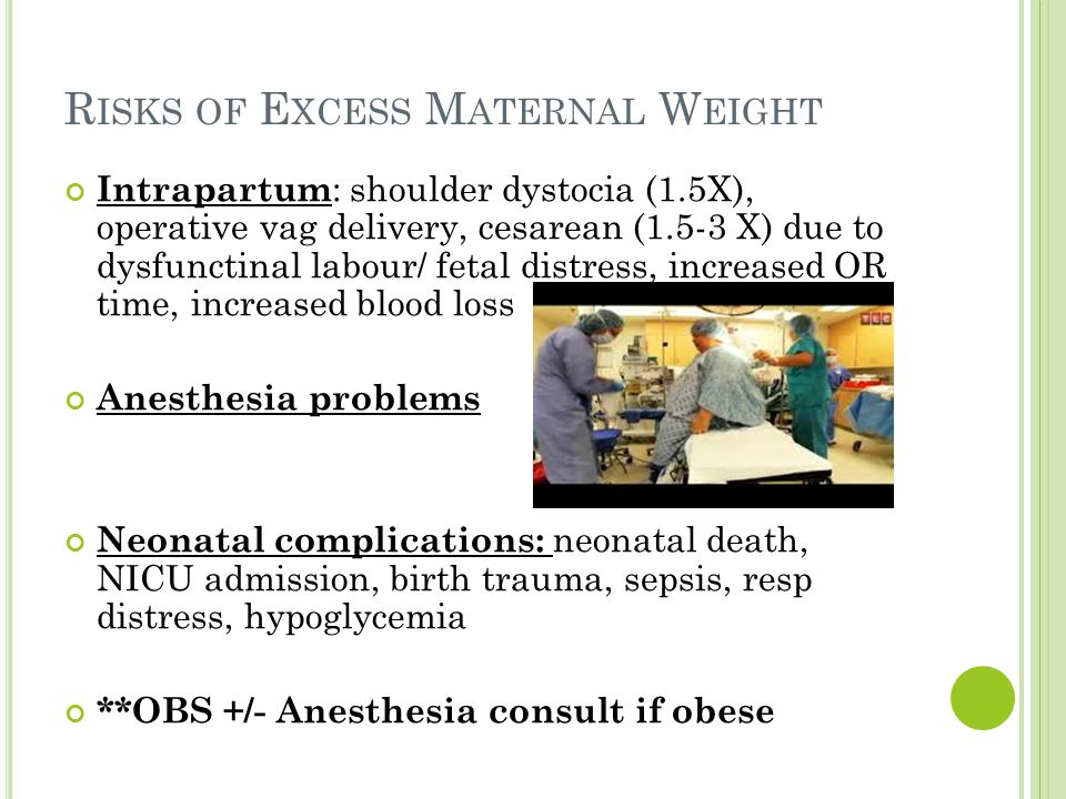 R ISKS OF E XCESS M ATERNAL W EIGHT Intrapartum : shoulder dystocia (1.5X), operative vag delivery, cesarean (1.5-3 X) due to dysfunctinal labour/ fetal distress, increased OR time, increased blood loss Anesthesia problems Neonatal complications: neonatal death, NICU admission, birth trauma, sepsis, resp distress, hypoglycemia **OBS +/- Anesthesia consult if obese