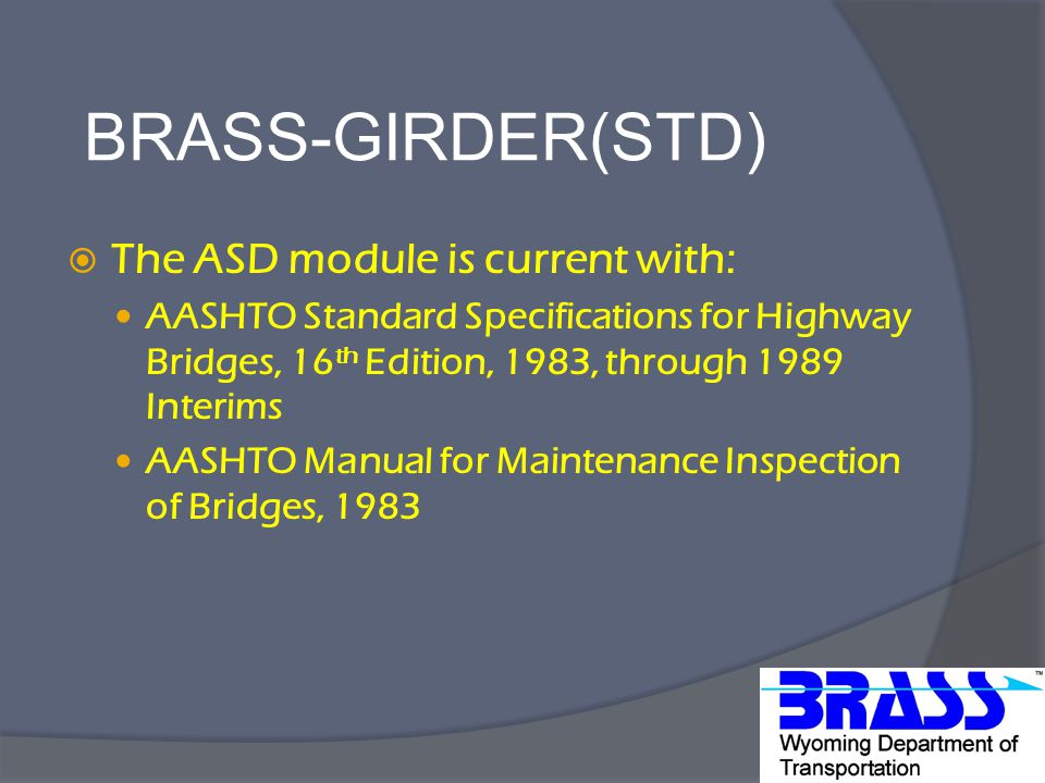 BRASS-GIRDER(STD)  The ASD module is current with: AASHTO Standard Specifications for Highway Bridges, 16 th Edition, 1983, through 1989 Interims AASHTO Manual for Maintenance Inspection of Bridges, 1983