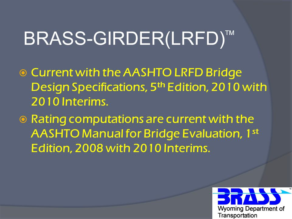BRASS-GIRDER(LRFD) TM  Current with the AASHTO LRFD Bridge Design Specifications, 5 th Edition, 2010 with 2010 Interims.