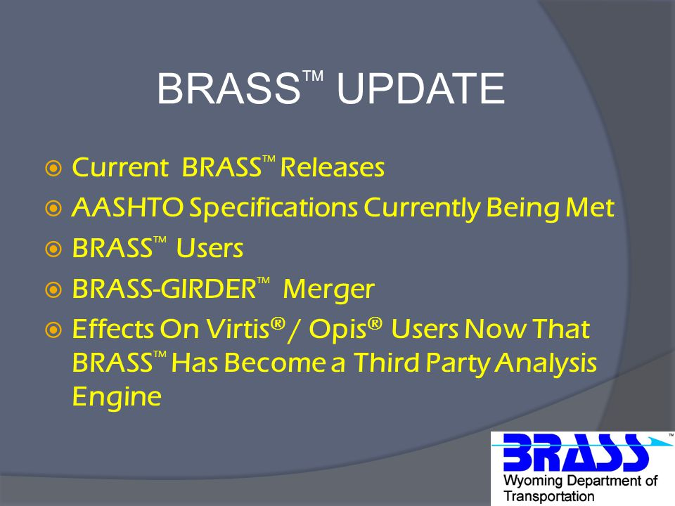 BRASS TM UPDATE  Current BRASS TM Releases  AASHTO Specifications Currently Being Met  BRASS TM Users  BRASS-GIRDER TM Merger  Effects On Virtis ® / Opis ® Users Now That BRASS TM Has Become a Third Party Analysis Engine