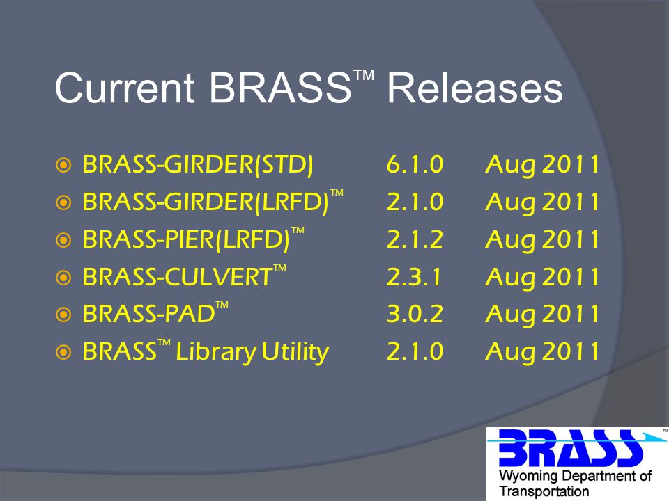 Current BRASS TM Releases  BRASS-GIRDER(STD) 6.1.0 Aug 2011  BRASS-GIRDER(LRFD) TM 2.1.0 Aug 2011  BRASS-PIER(LRFD) TM 2.1.2 Aug 2011  BRASS-CULVERT TM 2.3.1 Aug 2011  BRASS-PAD TM 3.0.2 Aug 2011  BRASS TM Library Utility 2.1.0 Aug 2011