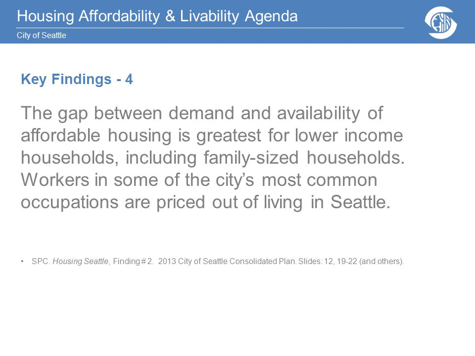 Housing Affordability & Livability Agenda City of Seattle Key Findings - 4 The gap between demand and availability of affordable housing is greatest for lower income households, including family-sized households.