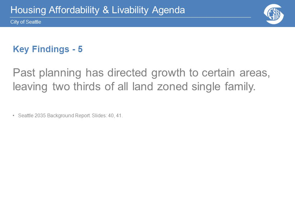 Housing Affordability & Livability Agenda City of Seattle Key Findings - 5 Past planning has directed growth to certain areas, leaving two thirds of all land zoned single family.