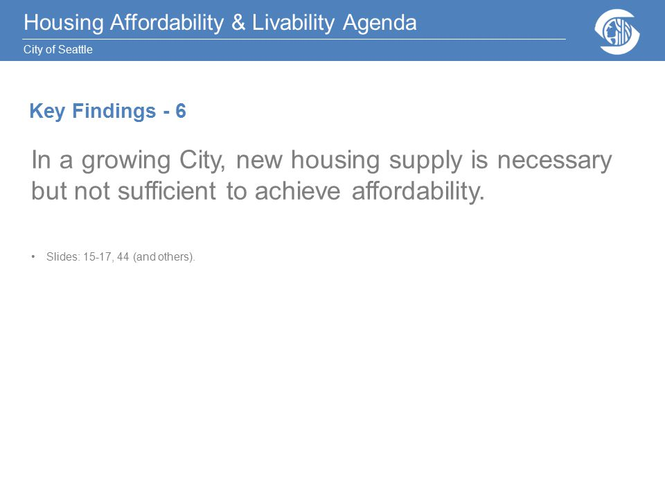 Housing Affordability & Livability Agenda City of Seattle In a growing City, new housing supply is necessary but not sufficient to achieve affordability.