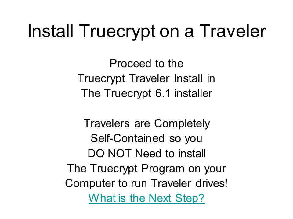 Install Truecrypt on a Traveler Proceed to the Truecrypt Traveler Install in The Truecrypt 6.1 installer Travelers are Completely Self-Contained so you DO NOT Need to install The Truecrypt Program on your Computer to run Traveler drives.