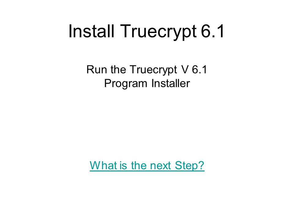 Install Truecrypt 6.1 Run the Truecrypt V 6.1 Program Installer What is the next Step