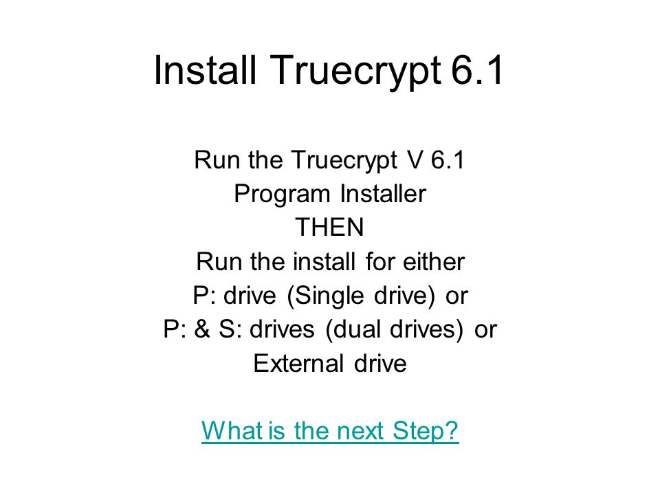 Install Truecrypt 6.1 Run the Truecrypt V 6.1 Program Installer THEN Run the install for either P: drive (Single drive) or P: & S: drives (dual drives) or External drive What is the next Step