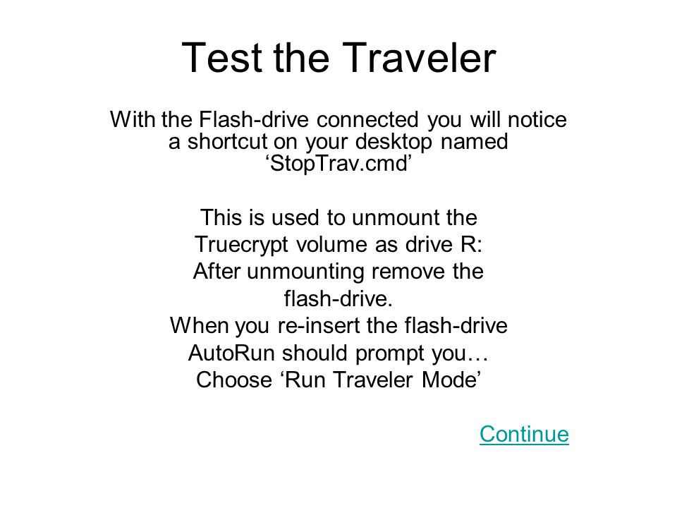 Test the Traveler With the Flash-drive connected you will notice a shortcut on your desktop named 'StopTrav.cmd' This is used to unmount the Truecrypt volume as drive R: After unmounting remove the flash-drive.