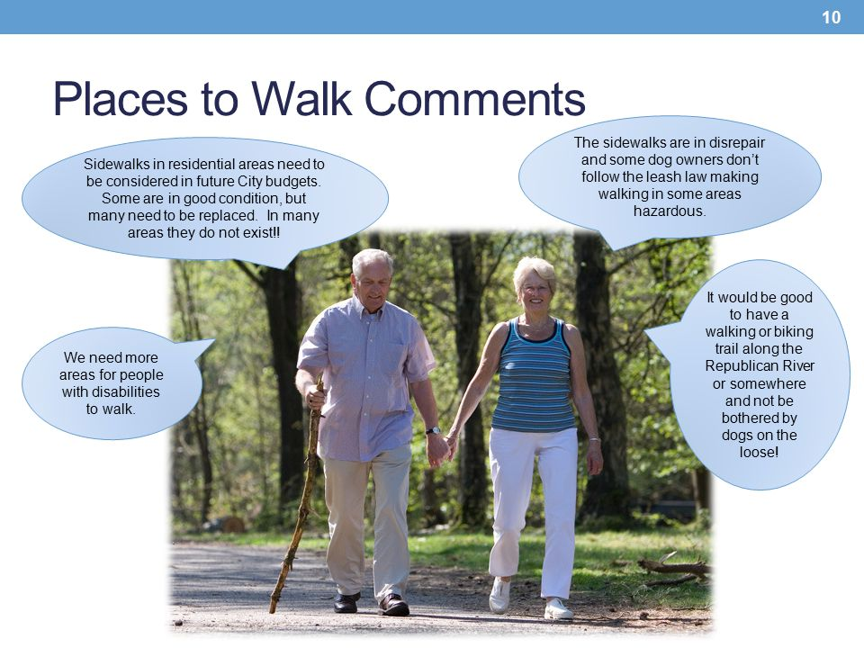 Places to Walk Comments 10 The sidewalks are in disrepair and some dog owners don't follow the leash law making walking in some areas hazardous. Sidew