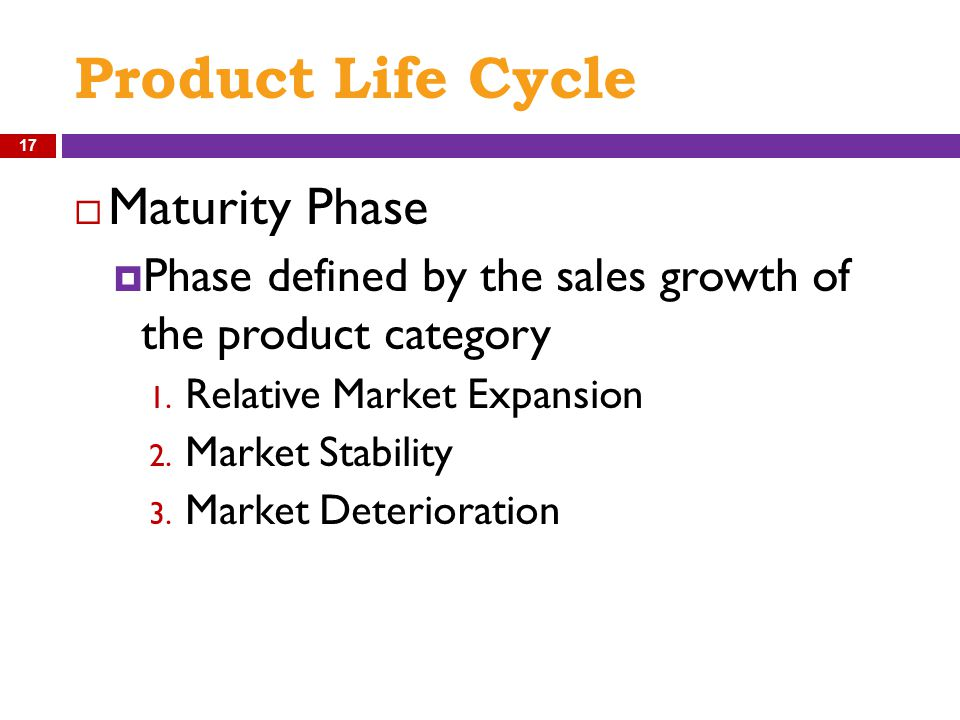 Product Life Cycle  Maturity Phase  Phase defined by the sales growth of the product category 1. Relative Market Expansion 2. Market Stability 3. Ma