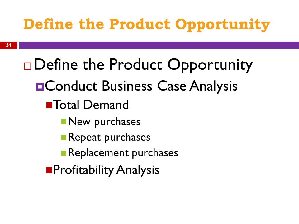Define the Product Opportunity  Define the Product Opportunity  Conduct Business Case Analysis Total Demand New purchases Repeat purchases Replaceme
