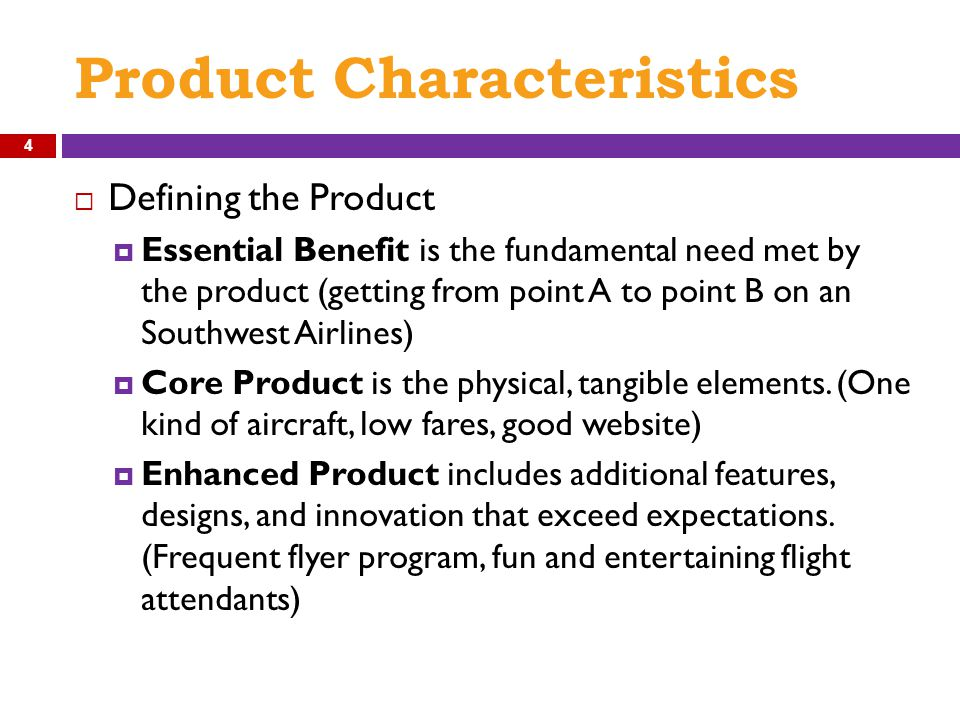 Product Characteristics  Defining the Product  Essential Benefit is the fundamental need met by the product (getting from point A to point B on an Southwest Airlines)  Core Product is the physical, tangible elements.