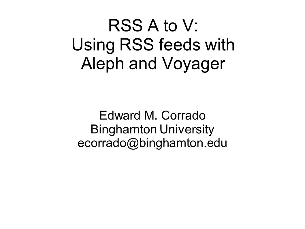 RSS A to V: Using RSS feeds with Aleph and Voyager Edward M.