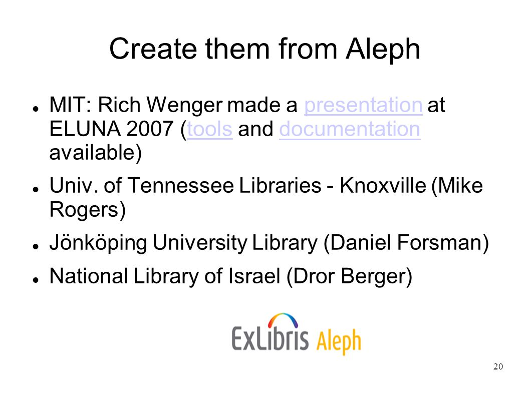 20 Create them from Aleph MIT: Rich Wenger made a presentation at ELUNA 2007 (tools and documentation available)‏presentationtoolsdocumentation Univ.