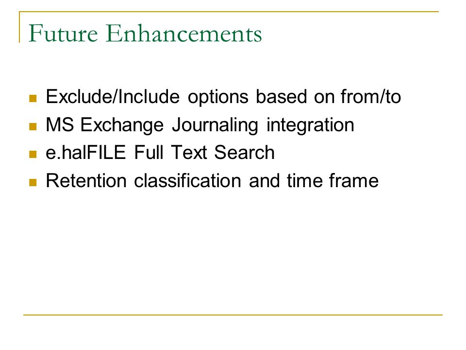 Future Enhancements Exclude/Include options based on from/to MS Exchange Journaling integration e.halFILE Full Text Search Retention classification and time frame