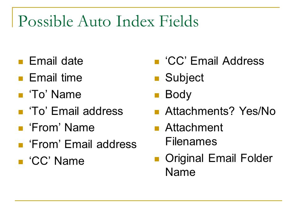 Possible Auto Index Fields Email date Email time 'To' Name 'To' Email address 'From' Name 'From' Email address 'CC' Name 'CC' Email Address Subject Body Attachments.