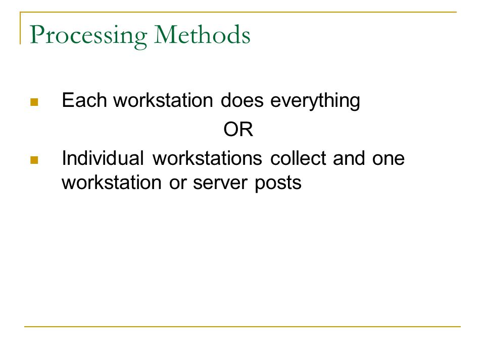 Processing Methods Each workstation does everything OR Individual workstations collect and one workstation or server posts