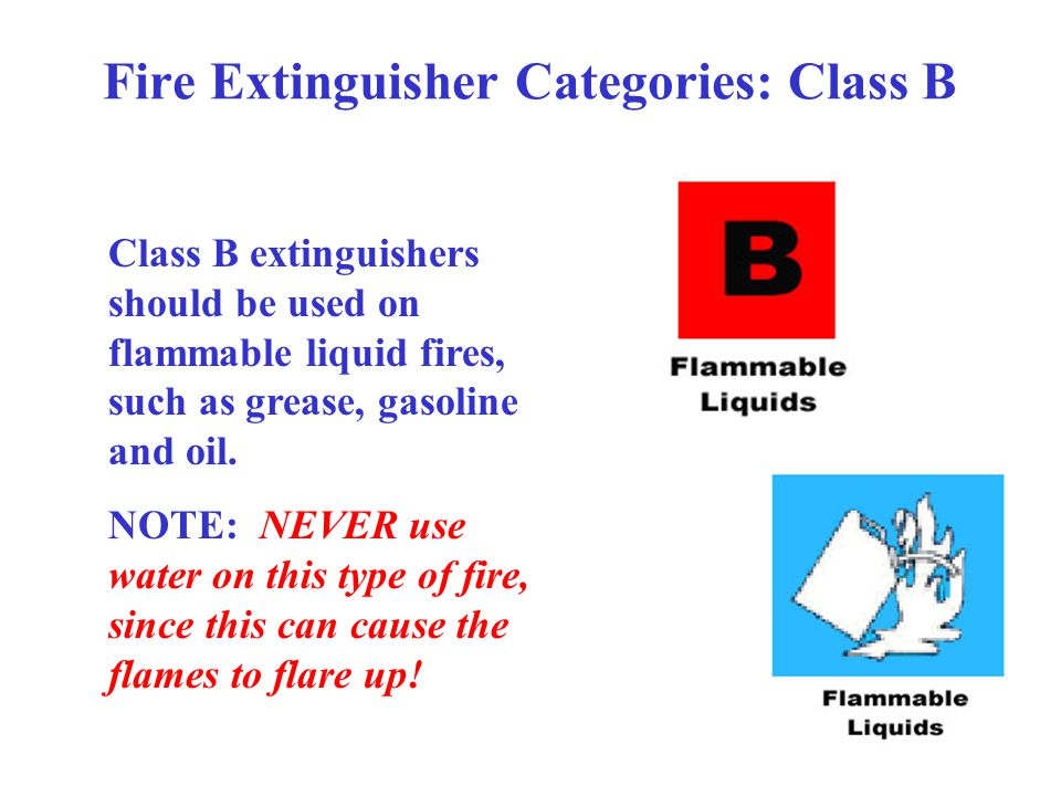 Fire Extinguisher Categories: Class B Class B extinguishers should be used on flammable liquid fires, such as grease, gasoline and oil.