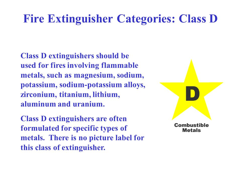 Fire Extinguisher Categories: Class D Class D extinguishers should be used for fires involving flammable metals, such as magnesium, sodium, potassium,