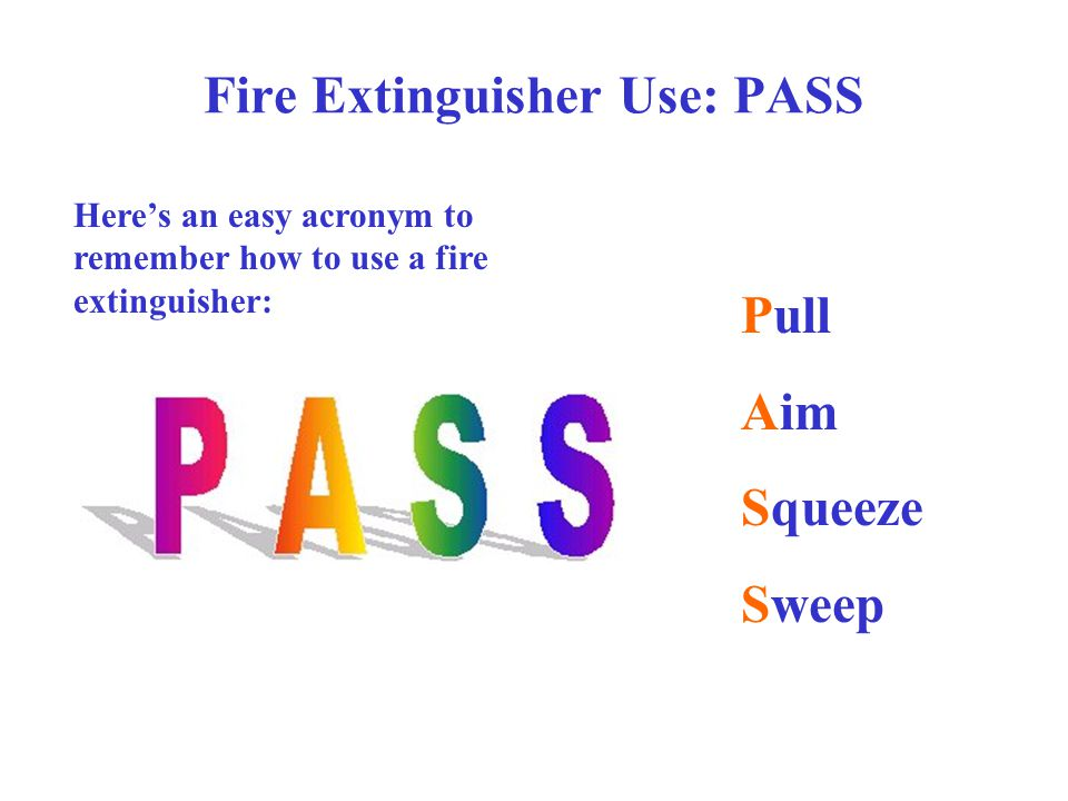 Fire Extinguisher Use: PASS Here's an easy acronym to remember how to use a fire extinguisher: Pull Aim Squeeze Sweep