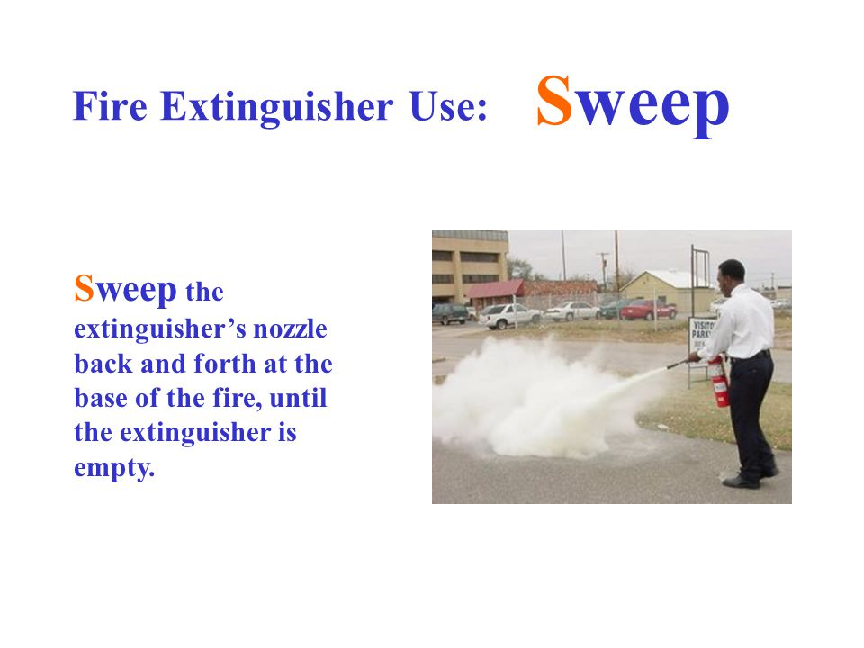 Fire Extinguisher Use: Sweep Sweep the extinguisher's nozzle back and forth at the base of the fire, until the extinguisher is empty.