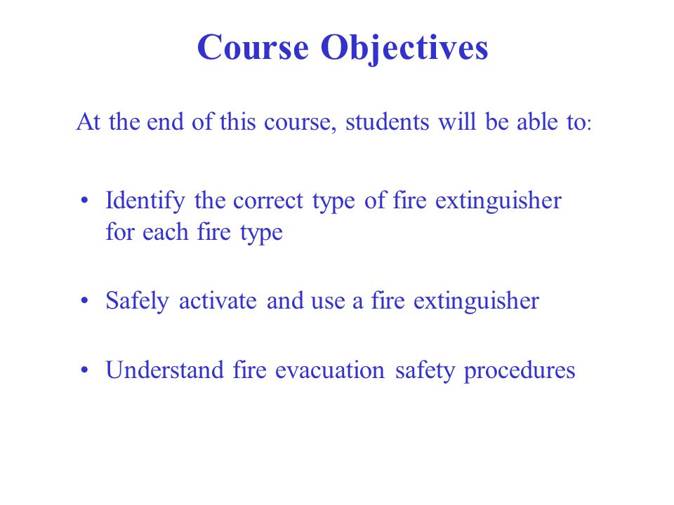 Course Objectives At the end of this course, students will be able to : Identify the correct type of fire extinguisher for each fire type Safely activ