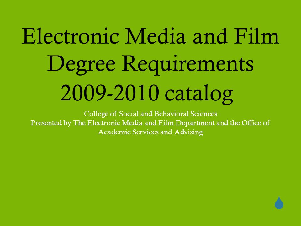  Electronic Media and Film Degree Requirements 2009-2010 catalog College of Social and Behavioral Sciences Presented by The Electronic Media and Film