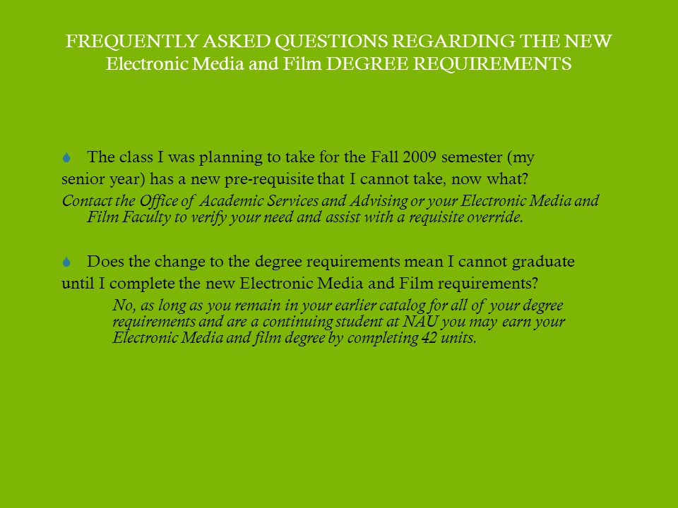 FREQUENTLY ASKED QUESTIONS REGARDING THE NEW Electronic Media and Film DEGREE REQUIREMENTS  The class I was planning to take for the Fall 2009 semester (my senior year) has a new pre-requisite that I cannot take, now what.