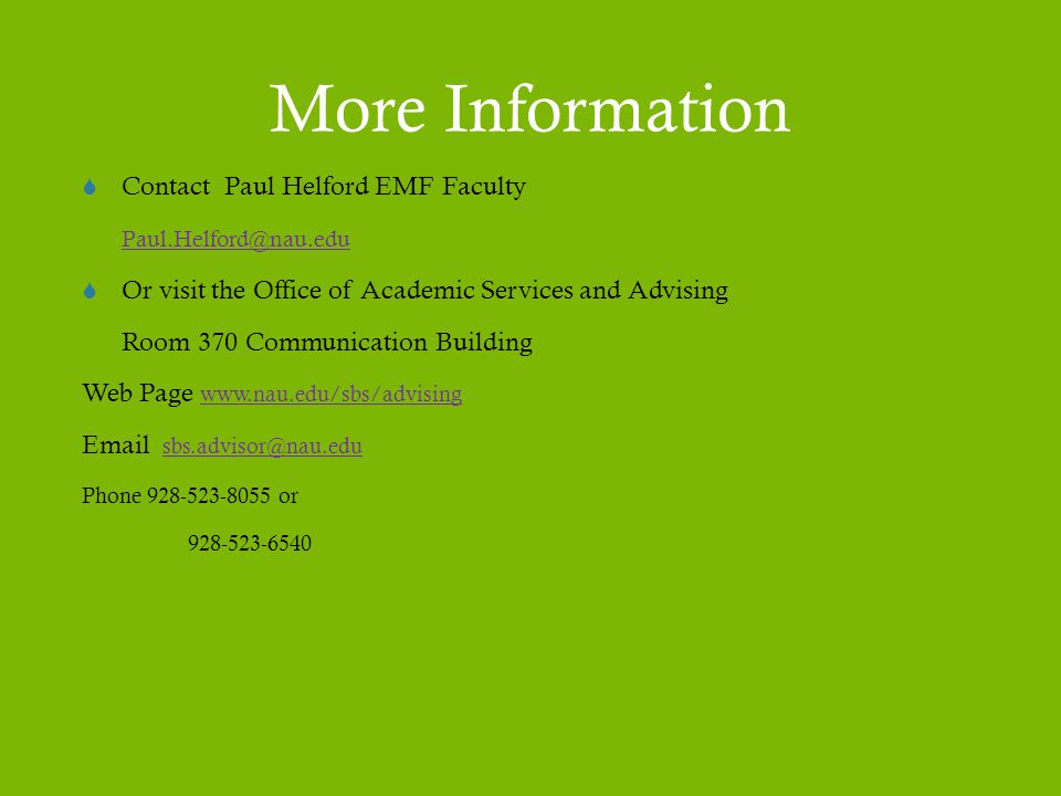 More Information  Contact Paul Helford EMF Faculty Paul.Helford@nau.edu  Or visit the Office of Academic Services and Advising Room 370 Communication Building Web Page www.nau.edu/sbs/advising www.nau.edu/sbs/advising Email sbs.advisor@nau.edusbs.advisor@nau.edu Phone 928-523-8055 or 928-523-6540