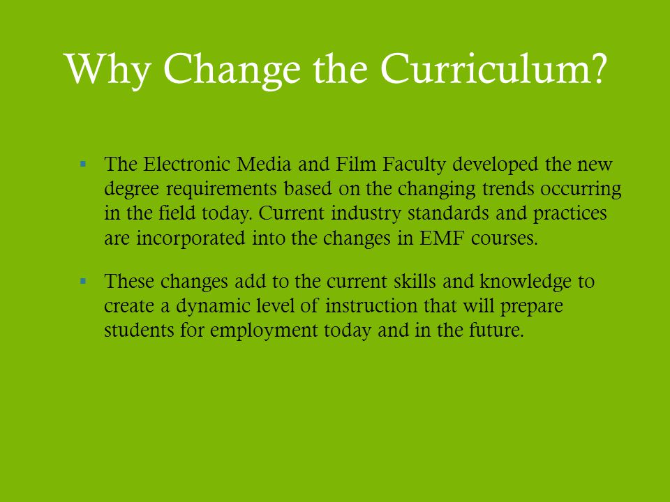 Why Change the Curriculum?  The Electronic Media and Film Faculty developed the new degree requirements based on the changing trends occurring in the