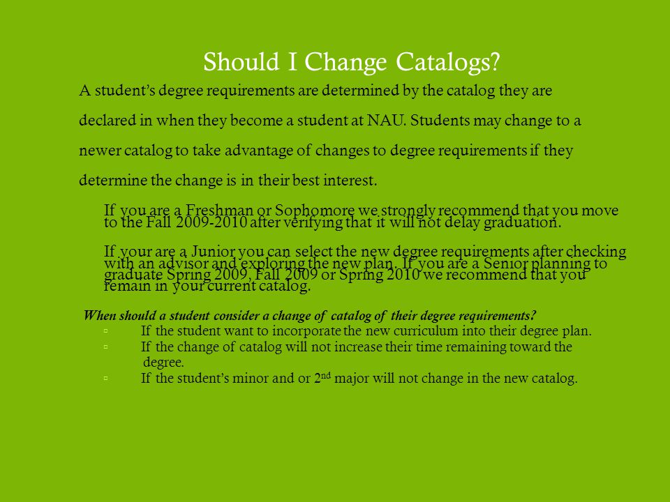 Should I Change Catalogs? A student's degree requirements are determined by the catalog they are declared in when they become a student at NAU. Studen