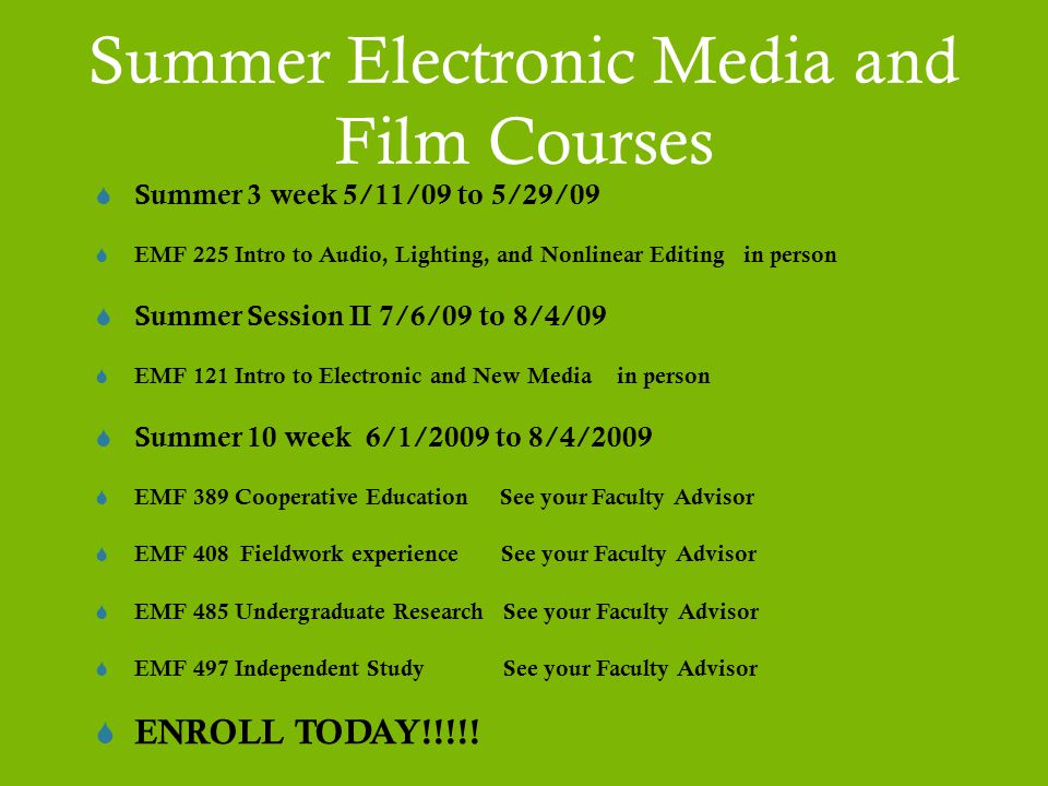 Summer Electronic Media and Film Courses  Summer 3 week 5/11/09 to 5/29/09  EMF 225 Intro to Audio, Lighting, and Nonlinear Editing in person  Summer Session II 7/6/09 to 8/4/09  EMF 121 Intro to Electronic and New Media in person  Summer 10 week 6/1/2009 to 8/4/2009  EMF 389 Cooperative Education See your Faculty Advisor  EMF 408 Fieldwork experience See your Faculty Advisor  EMF 485 Undergraduate Research See your Faculty Advisor  EMF 497 Independent Study See your Faculty Advisor  ENROLL TODAY!!!!!