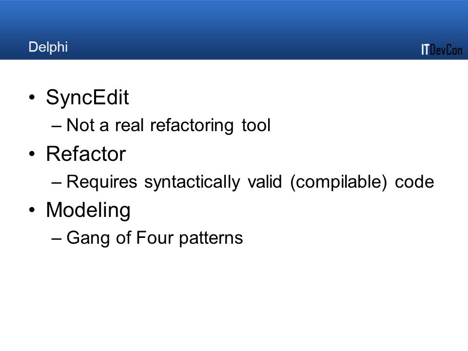 Delphi SyncEdit –Not a real refactoring tool Refactor –Requires syntactically valid (compilable) code Modeling –Gang of Four patterns