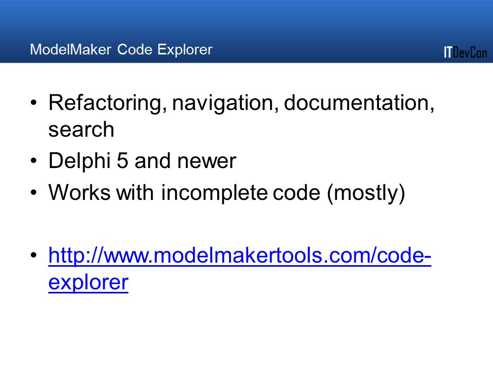 ModelMaker Code Explorer Refactoring, navigation, documentation, search Delphi 5 and newer Works with incomplete code (mostly) http://www.modelmakerto