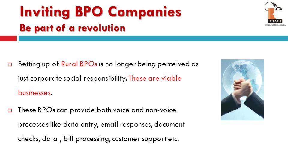  Reduce the operations cost through employing low cost manpower available in the rural areas  Ensure Lower employee attrition levels  Expand to newer avenues of Business 80% of Incremental growth shall come from untapped markets – NASSCOM 2020 Inviting BPO Companies Be part of a revolution