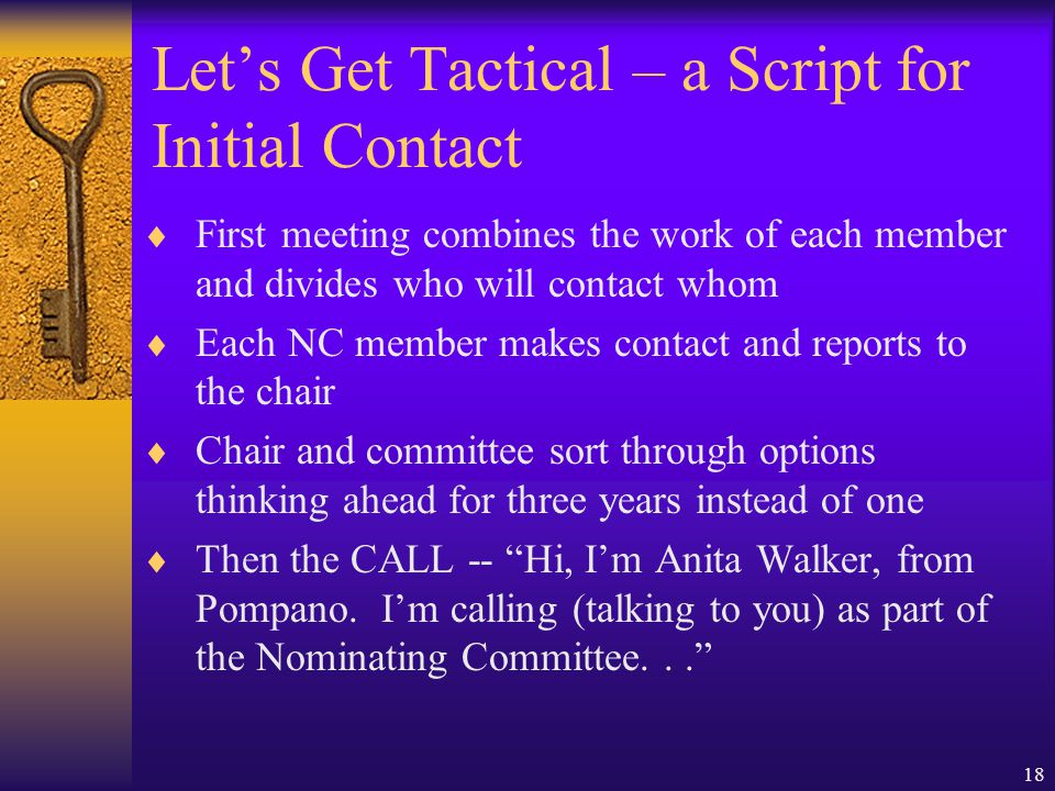 18 Let's Get Tactical – a Script for Initial Contact  First meeting combines the work of each member and divides who will contact whom  Each NC member makes contact and reports to the chair  Chair and committee sort through options thinking ahead for three years instead of one  Then the CALL -- Hi, I'm Anita Walker, from Pompano.
